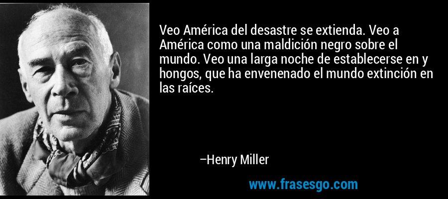 Veo América del desastre se extienda. Veo a América como una maldición negro sobre el mundo. Veo una larga noche de establecerse en y hongos, que ha envenenado el mundo extinción en las raíces. – Henry Miller
