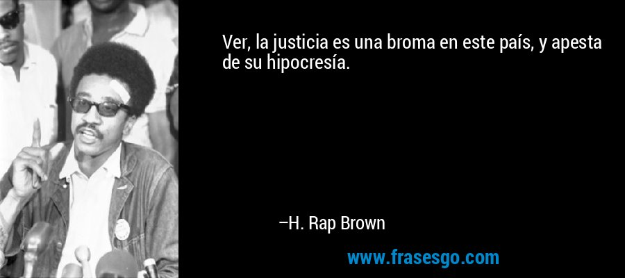 Ver, la justicia es una broma en este país, y apesta de su hipocresía. – H. Rap Brown
