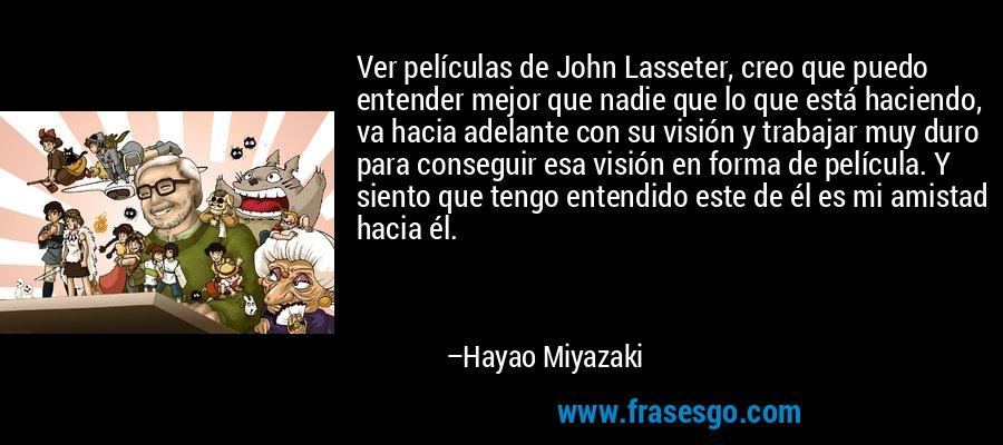 Ver películas de John Lasseter, creo que puedo entender mejor que nadie que lo que está haciendo, va hacia adelante con su visión y trabajar muy duro para conseguir esa visión en forma de película. Y siento que tengo entendido este de él es mi amistad hacia él. – Hayao Miyazaki