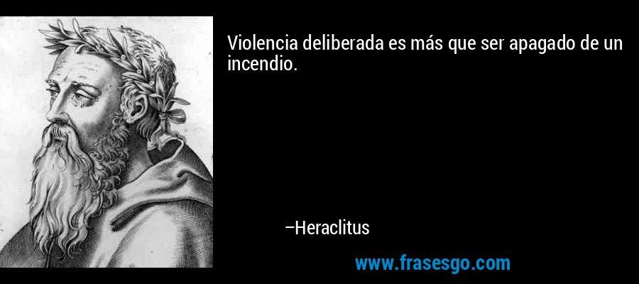 Violencia deliberada es más que ser apagado de un incendio. – Heraclitus