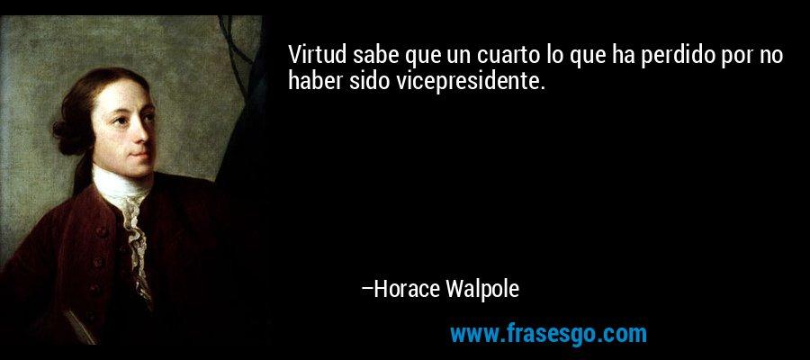 Virtud sabe que un cuarto lo que ha perdido por no haber sido vicepresidente. – Horace Walpole