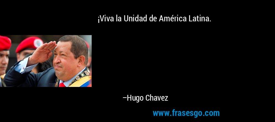 ¡Viva la Unidad de América Latina. – Hugo Chavez