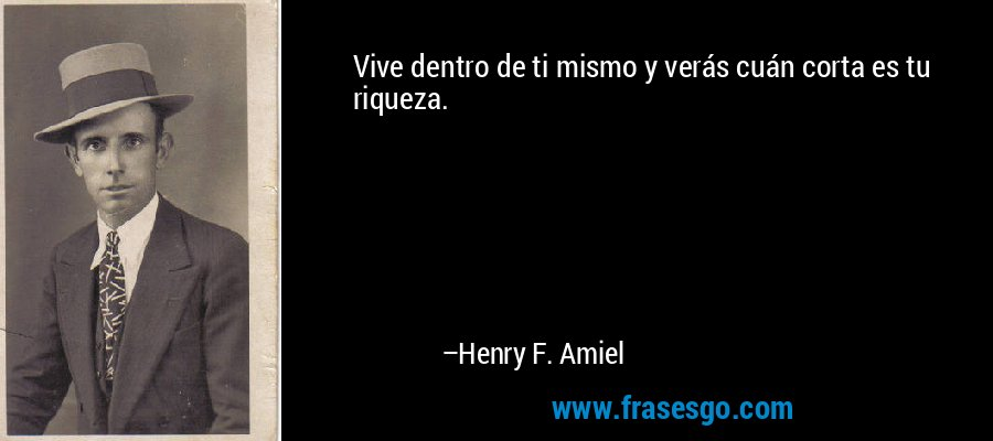 Vive dentro de ti mismo y verás cuán corta es tu riqueza. – Henry F. Amiel