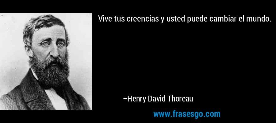 Vive tus creencias y usted puede cambiar el mundo. – Henry David Thoreau