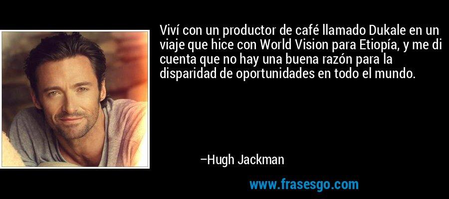 Viví con un productor de café llamado Dukale en un viaje que hice con World Vision para Etiopía, y me di cuenta que no hay una buena razón para la disparidad de oportunidades en todo el mundo. – Hugh Jackman