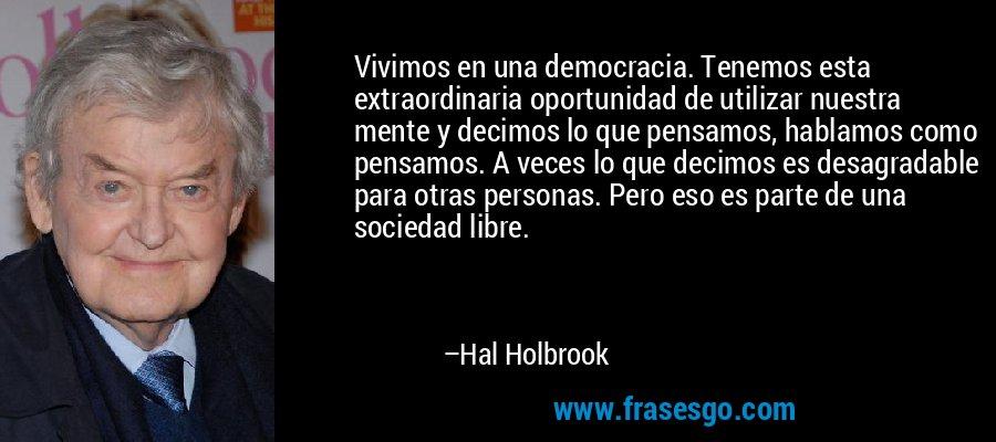 Vivimos en una democracia. Tenemos esta extraordinaria oportunidad de utilizar nuestra mente y decimos lo que pensamos, hablamos como pensamos. A veces lo que decimos es desagradable para otras personas. Pero eso es parte de una sociedad libre. – Hal Holbrook