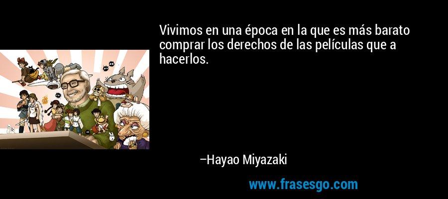 Vivimos en una época en la que es más barato comprar los derechos de las películas que a hacerlos. – Hayao Miyazaki