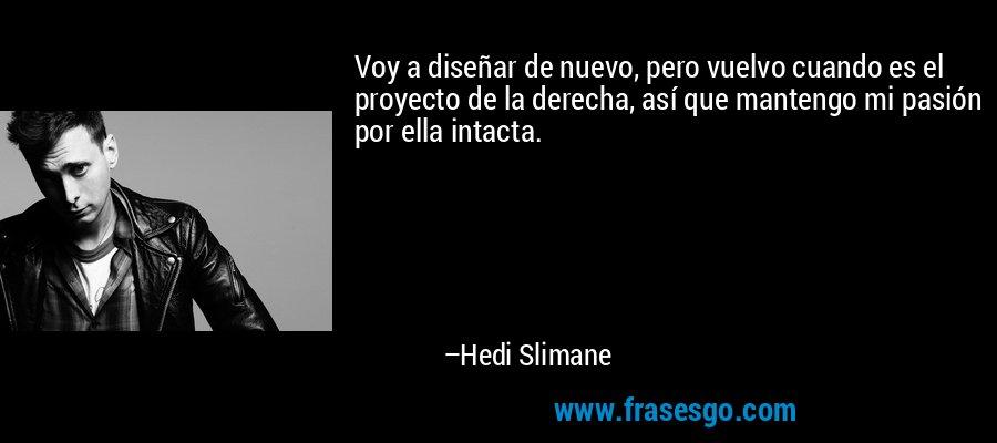 Voy a diseñar de nuevo, pero vuelvo cuando es el proyecto de la derecha, así que mantengo mi pasión por ella intacta. – Hedi Slimane