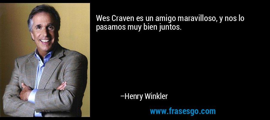 Wes Craven es un amigo maravilloso, y nos lo pasamos muy bien juntos. – Henry Winkler