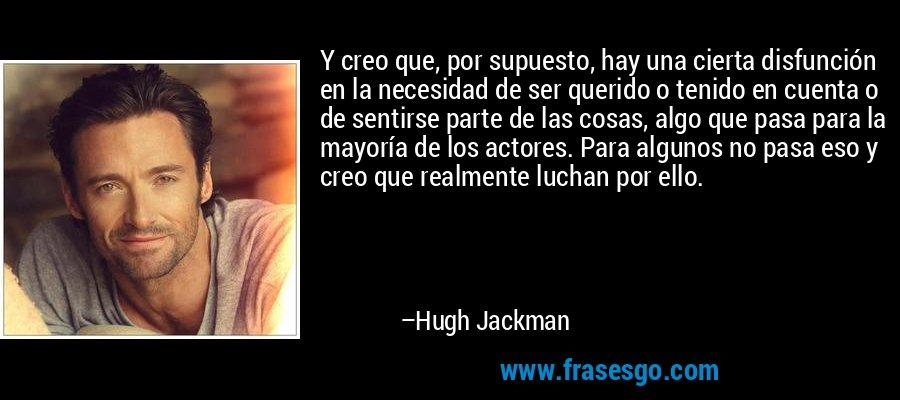 Y creo que, por supuesto, hay una cierta disfunción en la necesidad de ser querido o tenido en cuenta o de sentirse parte de las cosas, algo que pasa para la mayoría de los actores. Para algunos no pasa eso y creo que realmente luchan por ello. – Hugh Jackman