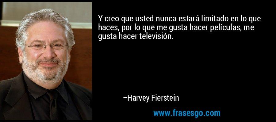 Y creo que usted nunca estará limitado en lo que haces, por lo que me gusta hacer películas, me gusta hacer televisión. – Harvey Fierstein