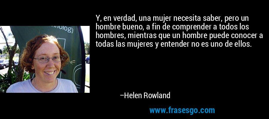 Y, en verdad, una mujer necesita saber, pero un hombre bueno, a fin de comprender a todos los hombres, mientras que un hombre puede conocer a todas las mujeres y entender no es uno de ellos. – Helen Rowland