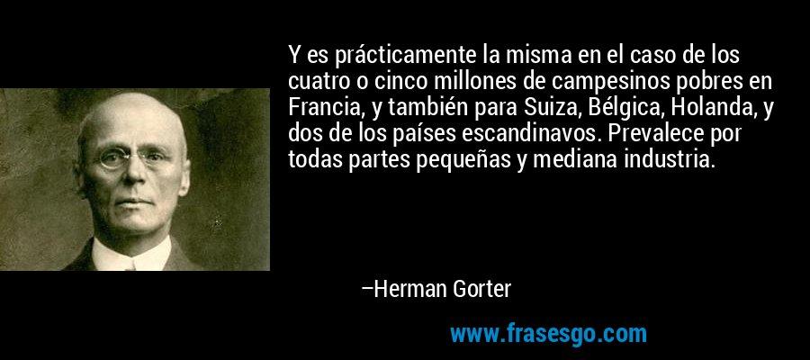 Y es prácticamente la misma en el caso de los cuatro o cinco millones de campesinos pobres en Francia, y también para Suiza, Bélgica, Holanda, y dos de los países escandinavos. Prevalece por todas partes pequeñas y mediana industria. – Herman Gorter