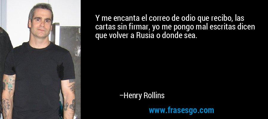 Y me encanta el correo de odio que recibo, las cartas sin firmar, yo me pongo mal escritas dicen que volver a Rusia o donde sea. – Henry Rollins