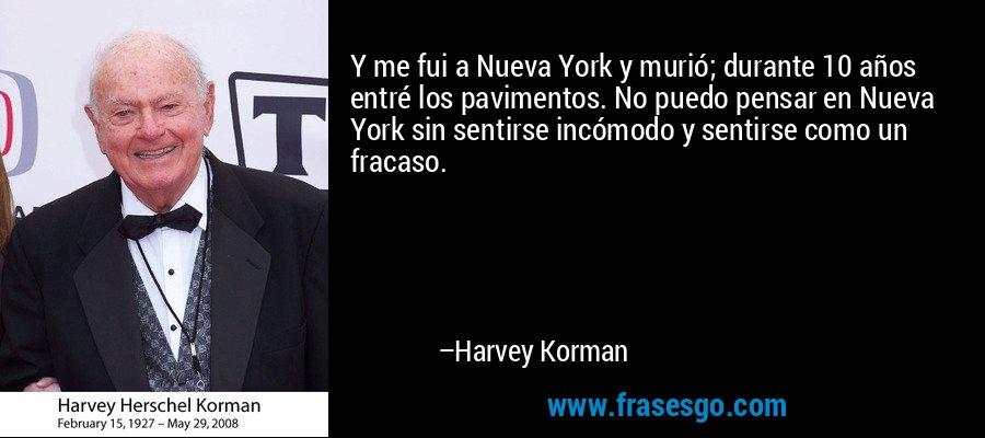 Y me fui a Nueva York y murió; durante 10 años entré los pavimentos. No puedo pensar en Nueva York sin sentirse incómodo y sentirse como un fracaso. – Harvey Korman