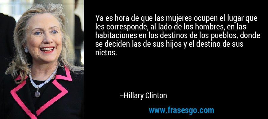 Ya es hora de que las mujeres ocupen el lugar que les corresponde, al lado de los hombres, en las habitaciones en los destinos de los pueblos, donde se deciden las de sus hijos y el destino de sus nietos. – Hillary Clinton