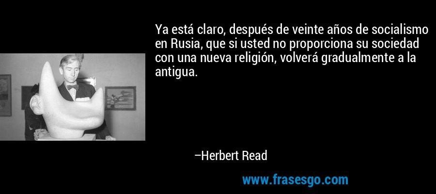 Ya está claro, después de veinte años de socialismo en Rusia, que si usted no proporciona su sociedad con una nueva religión, volverá gradualmente a la antigua. – Herbert Read