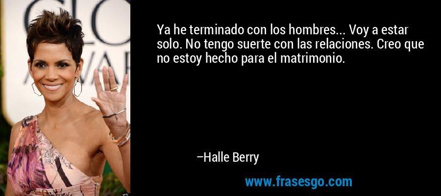 Ya he terminado con los hombres... Voy a estar solo. No tengo suerte con las relaciones. Creo que no estoy hecho para el matrimonio. – Halle Berry