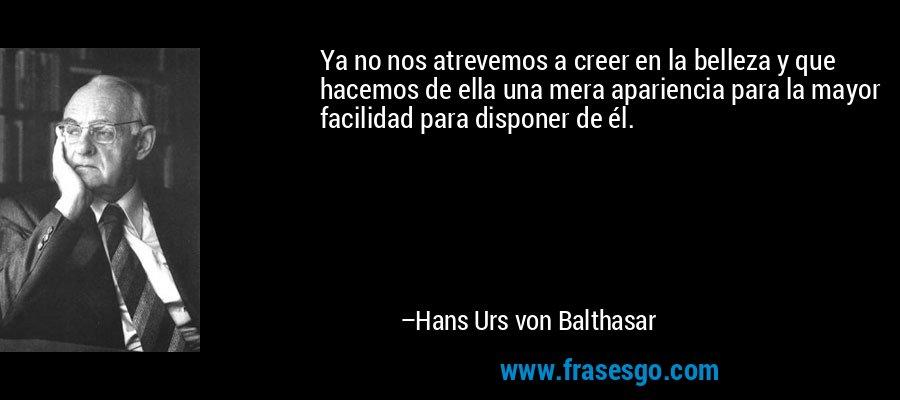 Ya no nos atrevemos a creer en la belleza y que hacemos de ella una mera apariencia para la mayor facilidad para disponer de él. – Hans Urs von Balthasar