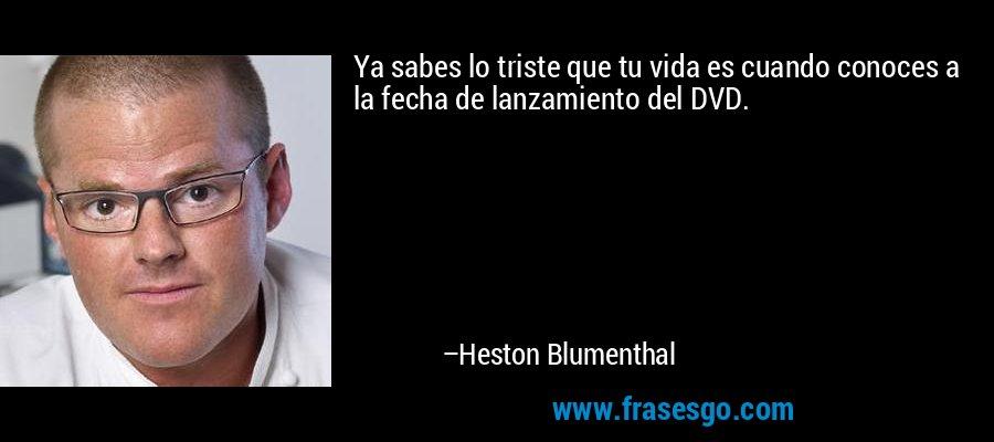 Ya sabes lo triste que tu vida es cuando conoces a la fecha de lanzamiento del DVD. – Heston Blumenthal
