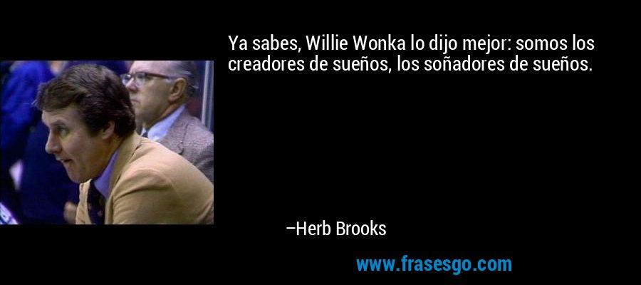 Ya sabes, Willie Wonka lo dijo mejor: somos los creadores de sueños, los soñadores de sueños. – Herb Brooks