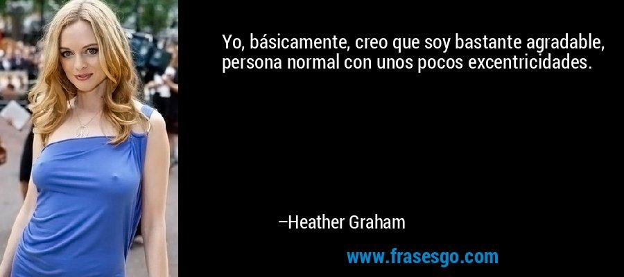 Yo, básicamente, creo que soy bastante agradable, persona normal con unos pocos excentricidades. – Heather Graham