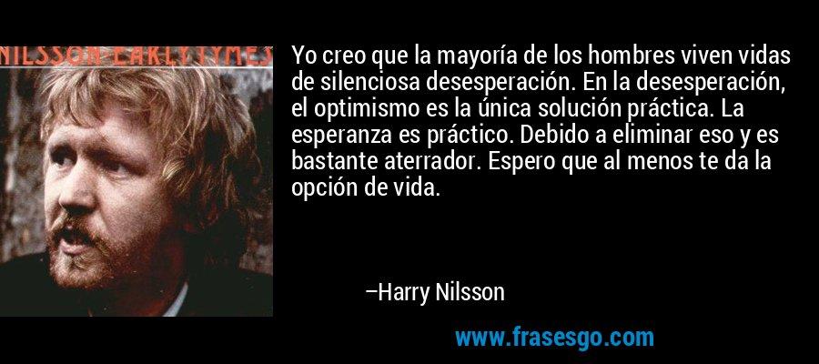 Yo creo que la mayoría de los hombres viven vidas de silenciosa desesperación. En la desesperación, el optimismo es la única solución práctica. La esperanza es práctico. Debido a eliminar eso y es bastante aterrador. Espero que al menos te da la opción de vida. – Harry Nilsson