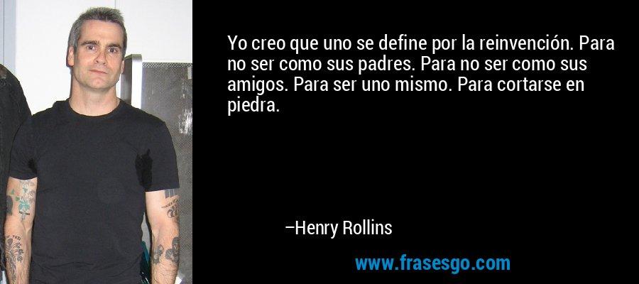 Yo creo que uno se define por la reinvención. Para no ser como sus padres. Para no ser como sus amigos. Para ser uno mismo. Para cortarse en piedra. – Henry Rollins