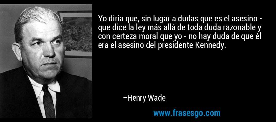Yo diría que, sin lugar a dudas que es el asesino - que dice la ley más allá de toda duda razonable y con certeza moral que yo - no hay duda de que él era el asesino del presidente Kennedy. – Henry Wade