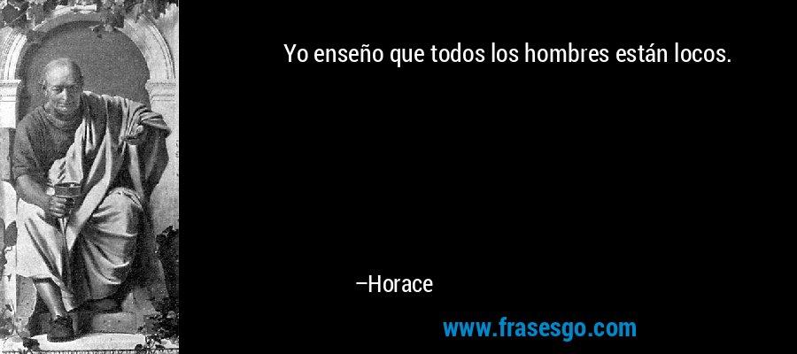 Yo enseño que todos los hombres están locos. – Horace