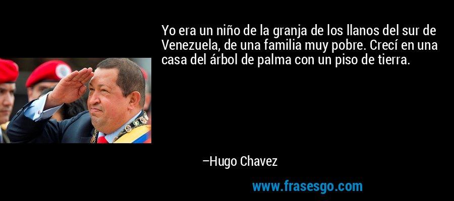 Yo era un niño de la granja de los llanos del sur de Venezuela, de una familia muy pobre. Crecí en una casa del árbol de palma con un piso de tierra. – Hugo Chavez