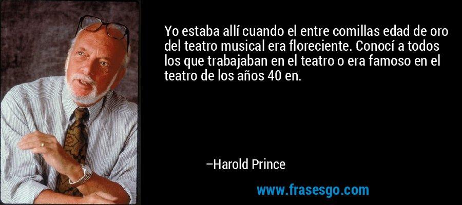 Yo estaba allí cuando el entre comillas edad de oro del teatro musical era floreciente. Conocí a todos los que trabajaban en el teatro o era famoso en el teatro de los años 40 en. – Harold Prince