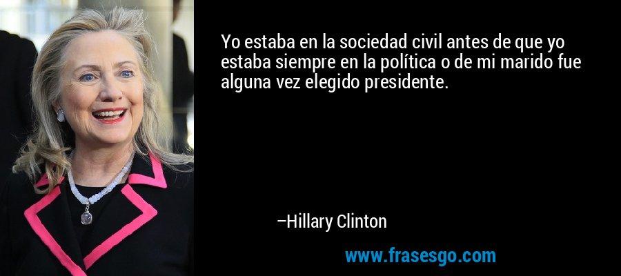 Yo estaba en la sociedad civil antes de que yo estaba siempre en la política o de mi marido fue alguna vez elegido presidente. – Hillary Clinton