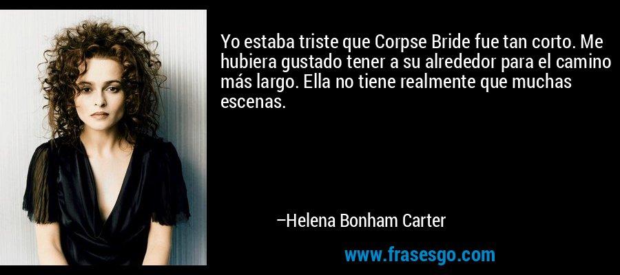 Yo estaba triste que Corpse Bride fue tan corto. Me hubiera gustado tener a su alrededor para el camino más largo. Ella no tiene realmente que muchas escenas. – Helena Bonham Carter