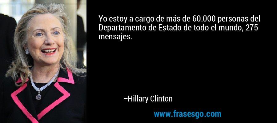 Yo estoy a cargo de más de 60.000 personas del Departamento de Estado de todo el mundo, 275 mensajes. – Hillary Clinton