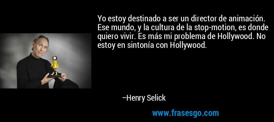 Yo estoy destinado a ser un director de animación. Ese mundo, y la cultura de la stop-motion, es donde quiero vivir. Es más mi problema de Hollywood. No estoy en sintonía con Hollywood. – Henry Selick