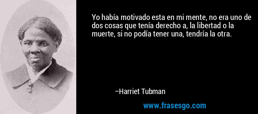 Yo había motivado esta en mi mente, no era uno de dos cosas que tenía derecho a, la libertad o la muerte, si no podía tener una, tendría la otra. – Harriet Tubman
