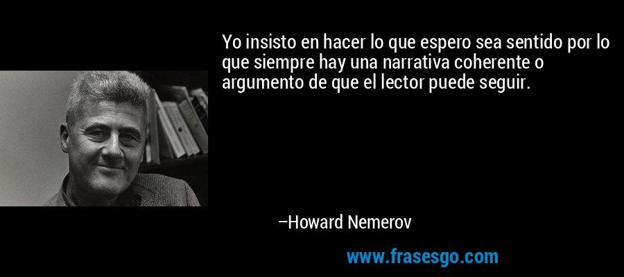 Yo insisto en hacer lo que espero sea sentido por lo que siempre hay una narrativa coherente o argumento de que el lector puede seguir. – Howard Nemerov