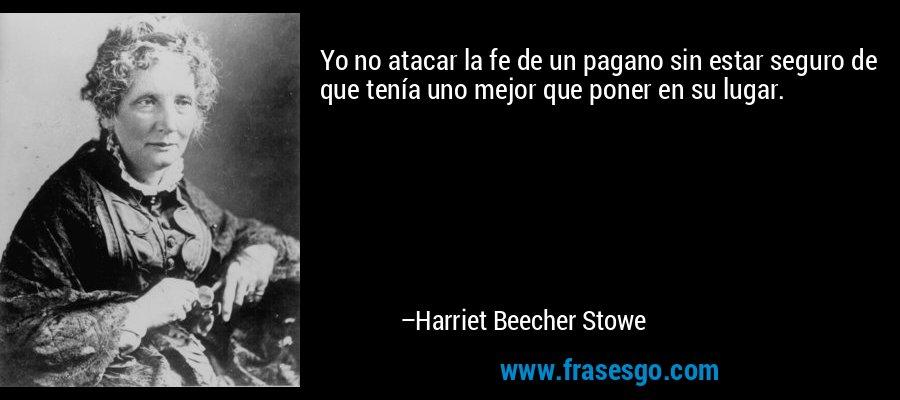 Yo no atacar la fe de un pagano sin estar seguro de que tenía uno mejor que poner en su lugar. – Harriet Beecher Stowe