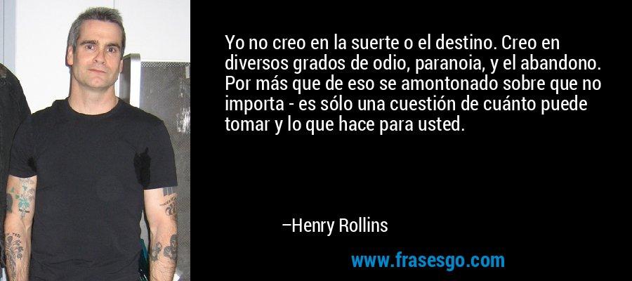 Yo no creo en la suerte o el destino. Creo en diversos grados de odio, paranoia, y el abandono. Por más que de eso se amontonado sobre que no importa - es sólo una cuestión de cuánto puede tomar y lo que hace para usted. – Henry Rollins