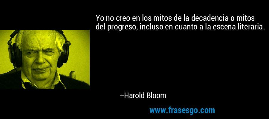 Yo no creo en los mitos de la decadencia o mitos del progreso, incluso en cuanto a la escena literaria. – Harold Bloom