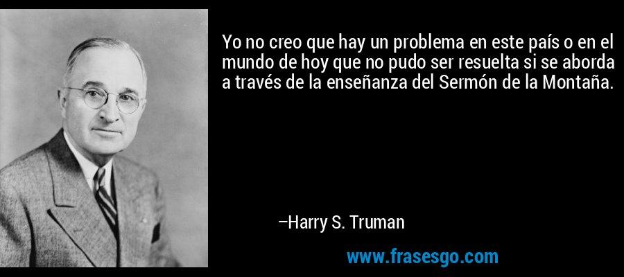 Yo no creo que hay un problema en este país o en el mundo de hoy que no pudo ser resuelta si se aborda a través de la enseñanza del Sermón de la Montaña. – Harry S. Truman