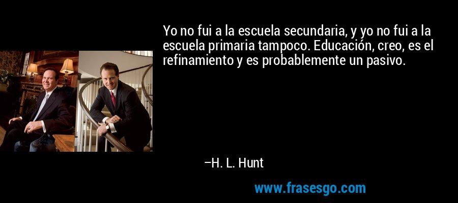 Yo no fui a la escuela secundaria, y yo no fui a la escuela primaria tampoco. Educación, creo, es el refinamiento y es probablemente un pasivo. – H. L. Hunt