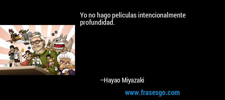 Yo no hago películas intencionalmente profundidad. – Hayao Miyazaki