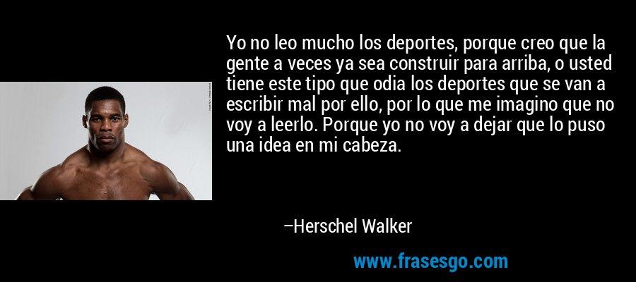 Yo no leo mucho los deportes, porque creo que la gente a veces ya sea construir para arriba, o usted tiene este tipo que odia los deportes que se van a escribir mal por ello, por lo que me imagino que no voy a leerlo. Porque yo no voy a dejar que lo puso una idea en mi cabeza. – Herschel Walker