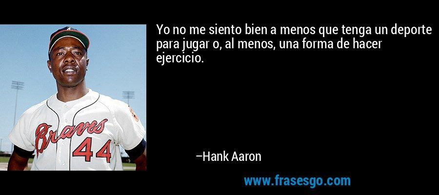 Yo no me siento bien a menos que tenga un deporte para jugar o, al menos, una forma de hacer ejercicio. – Hank Aaron