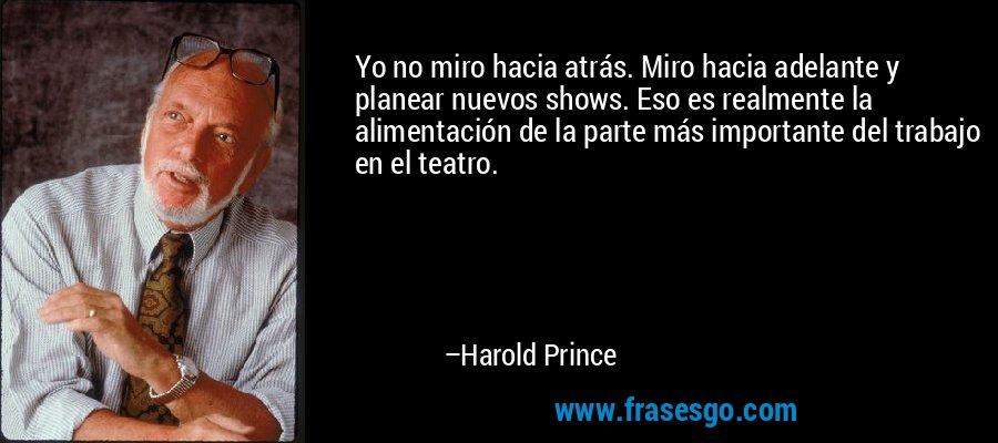 Yo no miro hacia atrás. Miro hacia adelante y planear nuevos shows. Eso es realmente la alimentación de la parte más importante del trabajo en el teatro. – Harold Prince