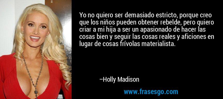 Yo no quiero ser demasiado estricto, porque creo que los niños pueden obtener rebelde, pero quiero criar a mi hija a ser un apasionado de hacer las cosas bien y seguir las cosas reales y aficiones en lugar de cosas frívolas materialista. – Holly Madison