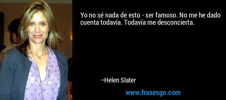 Yo no sé nada de esto - ser famoso. No me he dado cuenta todavía. Todavía me desconcierta. – Helen Slater
