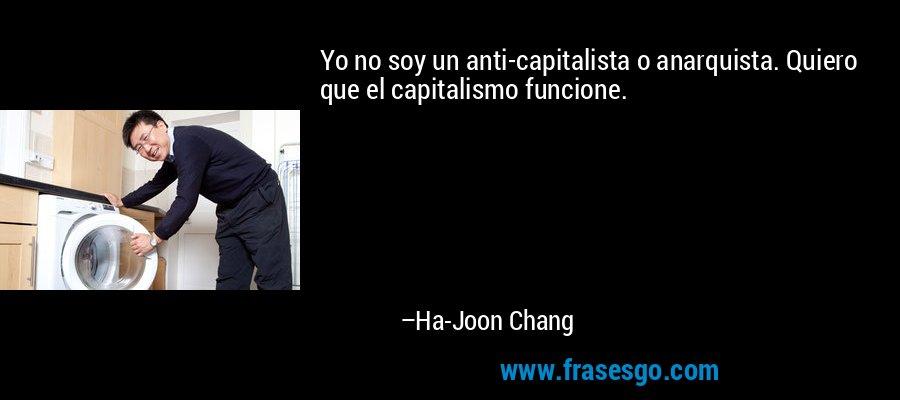 Yo no soy un anti-capitalista o anarquista. Quiero que el capitalismo funcione. – Ha-Joon Chang